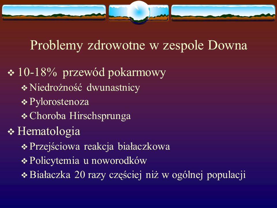 Problemy zdrowotne w zespole Downa  10-18% przewód pokarmowy  Niedrożność dwunastnicy  Pylorostenoza  Choroba Hirschsprunga  Hematologia  Przejś