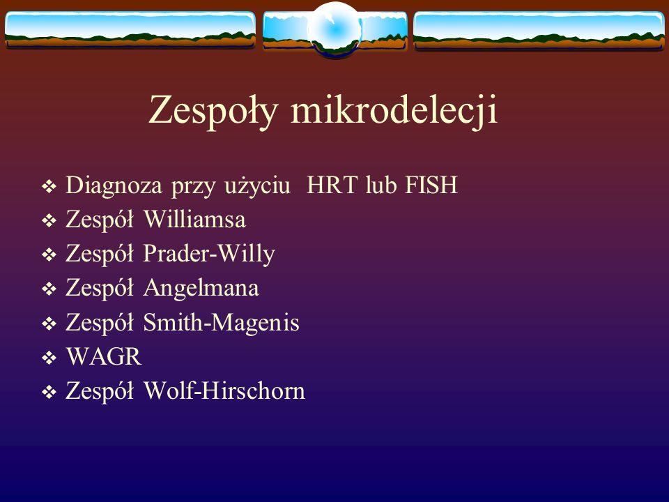 Zespoły mikrodelecji  Diagnoza przy użyciu HRT lub FISH  Zespół Williamsa  Zespół Prader-Willy  Zespół Angelmana  Zespół Smith-Magenis  WAGR  Z