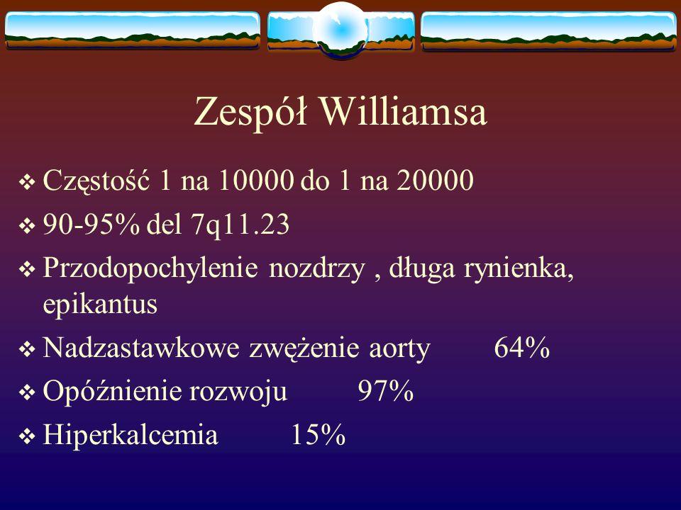 Zespół Williamsa  Częstość 1 na 10000 do 1 na 20000  90-95% del 7q11.23  Przodopochylenie nozdrzy, długa rynienka, epikantus  Nadzastawkowe zwężen