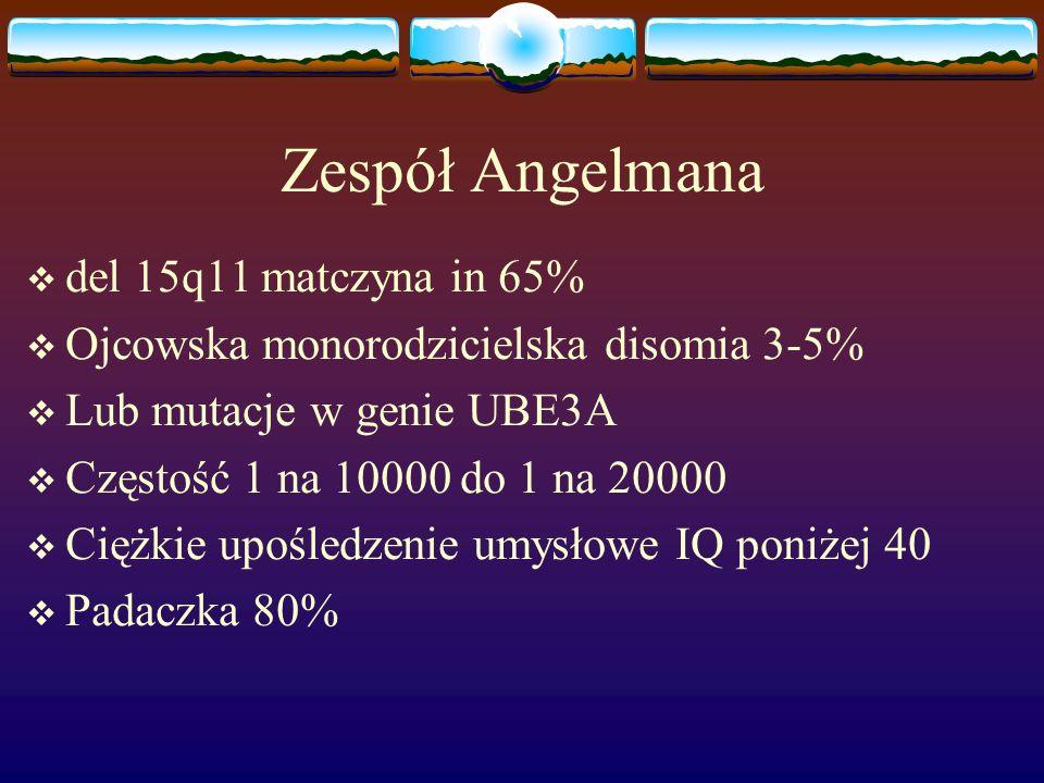 Zespół Angelmana  del 15q11 matczyna in 65%  Ojcowska monorodzicielska disomia 3-5%  Lub mutacje w genie UBE3A  Częstość 1 na 10000 do 1 na 20000