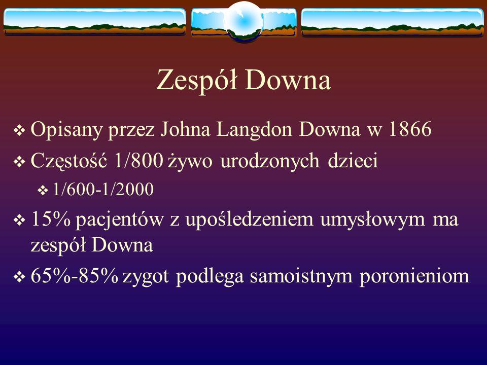 Zespół Downa  Opisany przez Johna Langdon Downa w 1866  Częstość 1/800 żywo urodzonych dzieci  1/600-1/2000  15% pacjentów z upośledzeniem umysłow