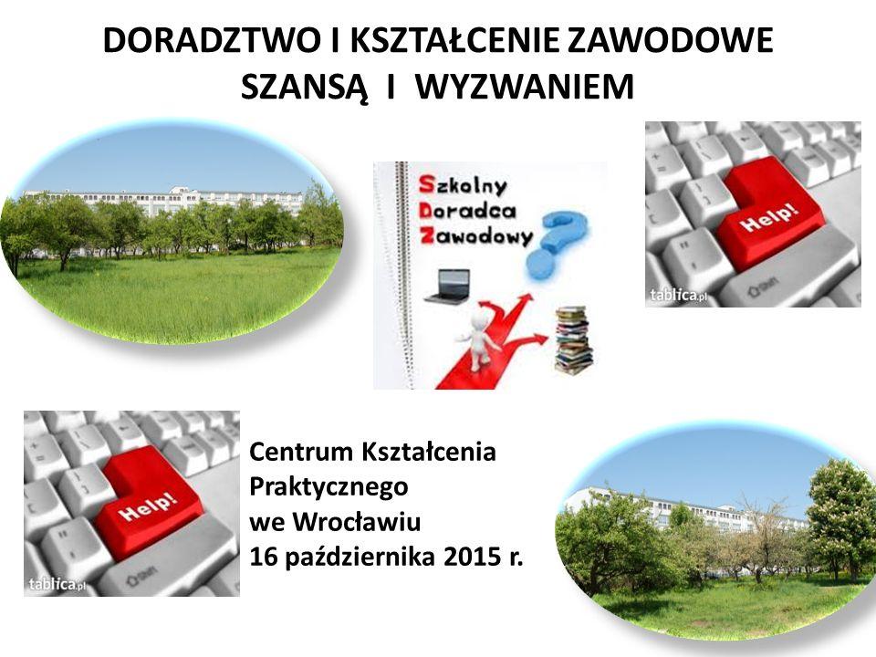DORADZTWO I KSZTAŁCENIE ZAWODOWE SZANSĄ I WYZWANIEM Centrum Kształcenia Praktycznego we Wrocławiu 16 października 2015 r.