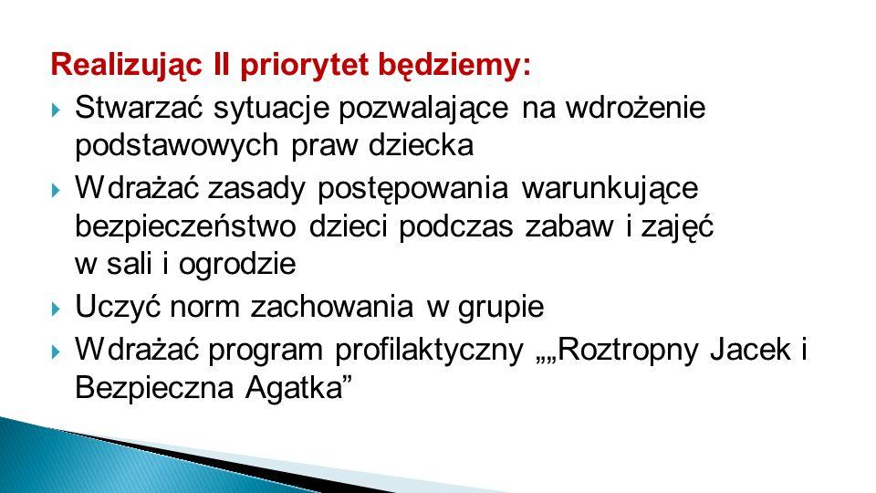 """Realizując II priorytet będziemy:  Stwarzać sytuacje pozwalające na wdrożenie podstawowych praw dziecka  Wdrażać zasady postępowania warunkujące bezpieczeństwo dzieci podczas zabaw i zajęć w sali i ogrodzie  Uczyć norm zachowania w grupie  Wdrażać program profilaktyczny """"""""Roztropny Jacek i Bezpieczna Agatka"""