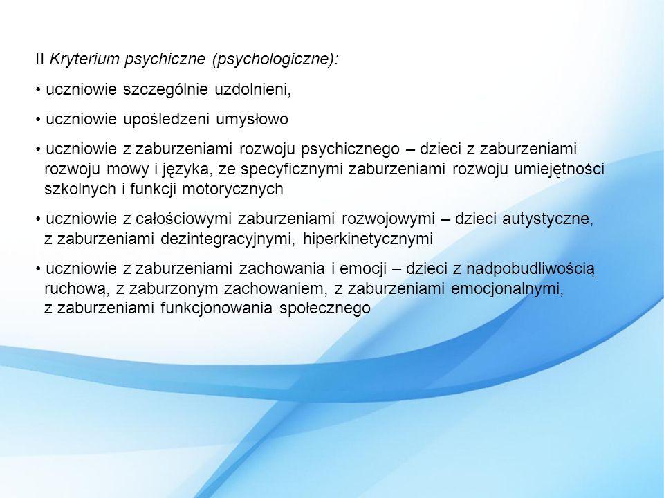 II Kryterium psychiczne (psychologiczne): uczniowie szczególnie uzdolnieni, uczniowie upośledzeni umysłowo uczniowie z zaburzeniami rozwoju psychicznego – dzieci z zaburzeniami rozwoju mowy i języka, ze specyficznymi zaburzeniami rozwoju umiejętności szkolnych i funkcji motorycznych uczniowie z całościowymi zaburzeniami rozwojowymi – dzieci autystyczne, z zaburzeniami dezintegracyjnymi, hiperkinetycznymi uczniowie z zaburzeniami zachowania i emocji – dzieci z nadpobudliwością ruchową, z zaburzonym zachowaniem, z zaburzeniami emocjonalnymi, z zaburzeniami funkcjonowania społecznego