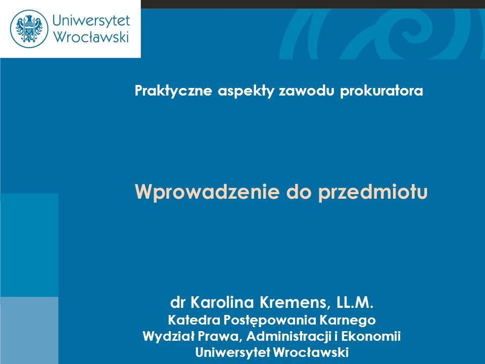 Cje Praktyczne aspekty zawodu prokuratora dr Karolina Kremens, LL.M. Katedra Postępowania Karnego Wydział Prawa, Administracji i Ekonomii Uniwersytet