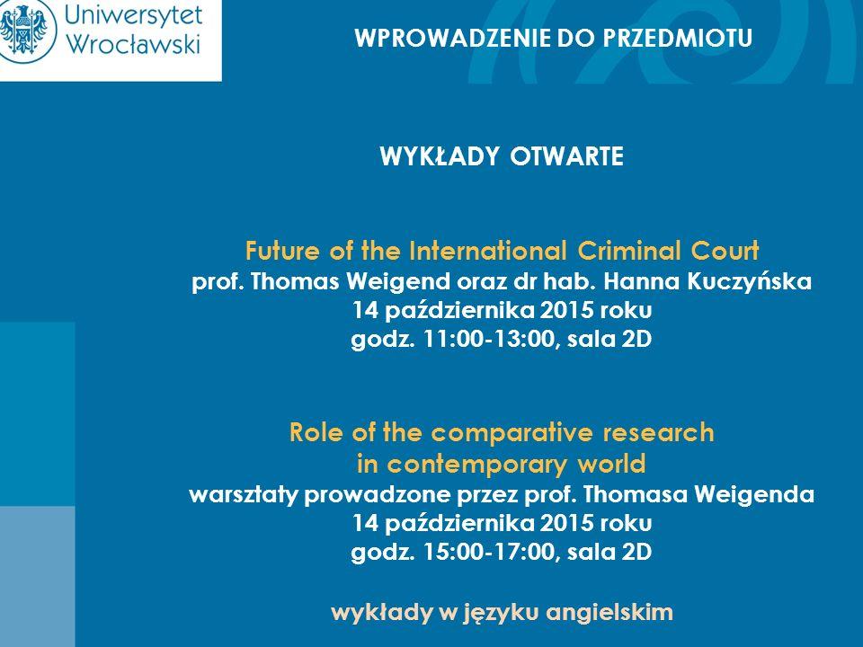 WPROWADZENIE DO PRZEDMIOTU WYKŁADY OTWARTE Future of the International Criminal Court prof. Thomas Weigend oraz dr hab. Hanna Kuczyńska 14 październik