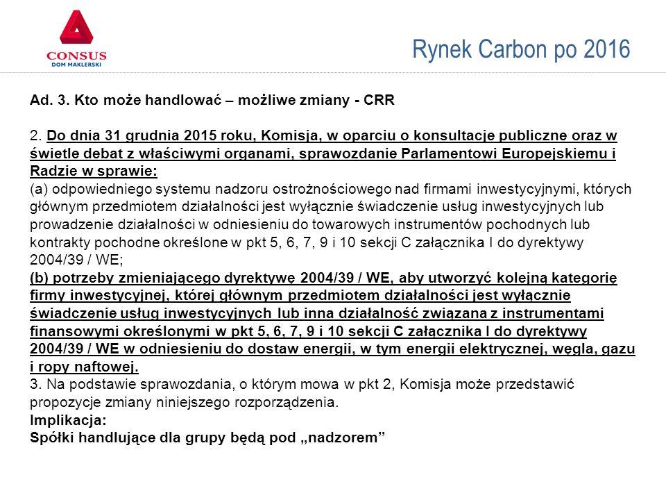 Rynek Carbon po 2016 Ad. 3. Kto może handlować – możliwe zmiany - CRR 2. Do dnia 31 grudnia 2015 roku, Komisja, w oparciu o konsultacje publiczne oraz