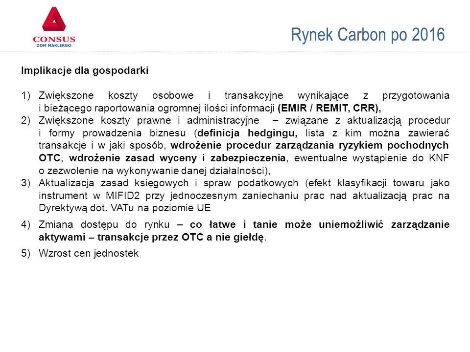 Rynek Carbon po 2016 Implikacje dla gospodarki 1)Zwiększone koszty osobowe i transakcyjne wynikające z przygotowania i bieżącego raportowania ogromnej ilości informacji (EMIR / REMIT, CRR), 2)Zwiększone koszty prawne i administracyjne – związane z aktualizacją procedur i formy prowadzenia biznesu (definicja hedgingu, lista z kim można zawierać transakcje i w jaki sposób, wdrożenie procedur zarządzania ryzykiem pochodnych OTC, wdrożenie zasad wyceny i zabezpieczenia, ewentualne wystąpienie do KNF o zezwolenie na wykonywanie danej działalności), 3)Aktualizacja zasad księgowych i spraw podatkowych (efekt klasyfikacji towaru jako instrument w MIFID2 przy jednoczesnym zaniechaniu prac nad aktualizacją prac na Dyrektywą dot.