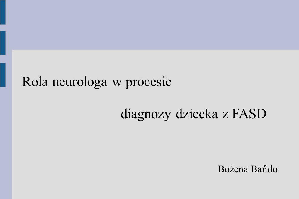 Rola neurologa w procesie diagnozy dziecka z FASD Bożena Bańdo