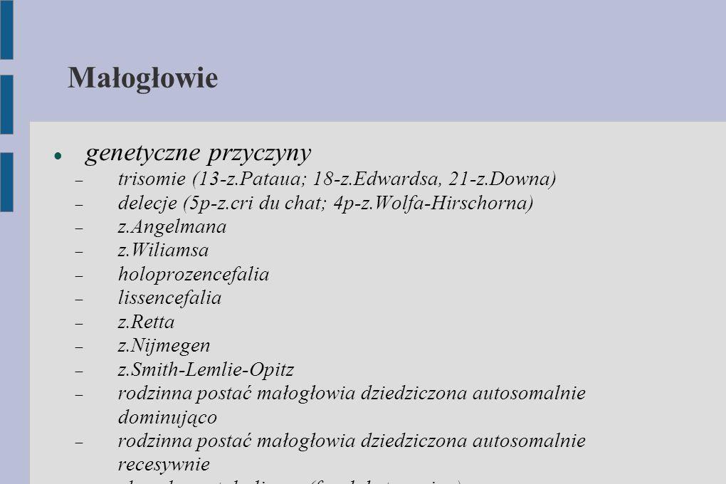 Małogłowie genetyczne przyczyny  trisomie (13-z.Pataua; 18-z.Edwardsa, 21-z.Downa)  delecje (5p-z.cri du chat; 4p-z.Wolfa-Hirschorna)  z.Angelmana