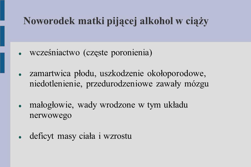 Noworodek matki pijącej alkohol w ciąży wcześniactwo (częste poronienia) zamartwica płodu, uszkodzenie okołoporodowe, niedotlenienie, przedurodzeniowe