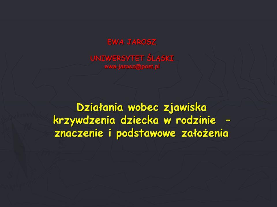 EWA JAROSZ UNIWERSYTET ŚLĄSKI ewa-jarosz@post.pl Działania wobec zjawiska krzywdzenia dziecka w rodzinie – znaczenie i podstawowe założenia