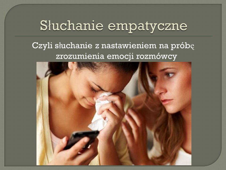 Czyli s ł uchanie z nastawieniem na prób ę zrozumienia emocji rozmówcy