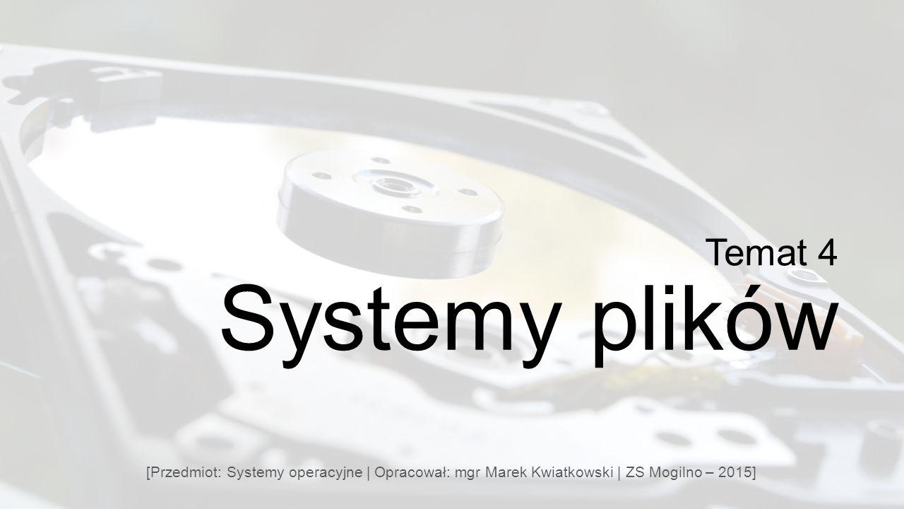 Temat 4 Systemy plików [Przedmiot: Systemy operacyjne | Opracował: mgr Marek Kwiatkowski | ZS Mogilno – 2015]