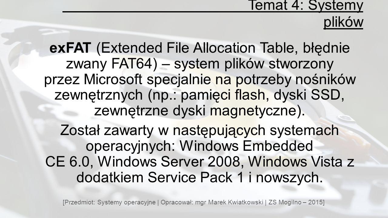 Temat 4: Systemy plików [Przedmiot: Systemy operacyjne | Opracował: mgr Marek Kwiatkowski | ZS Mogilno – 2015] exFAT (Extended File Allocation Table, błędnie zwany FAT64) – system plików stworzony przez Microsoft specjalnie na potrzeby nośników zewnętrznych (np.: pamięci flash, dyski SSD, zewnętrzne dyski magnetyczne).
