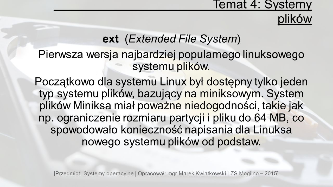 Temat 4: Systemy plików [Przedmiot: Systemy operacyjne | Opracował: mgr Marek Kwiatkowski | ZS Mogilno – 2015] ext (Extended File System) Pierwsza wersja najbardziej popularnego linuksowego systemu plików.