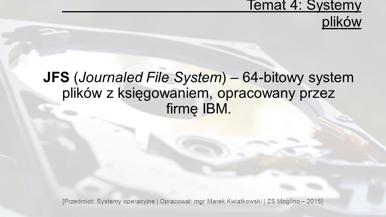 Temat 4: Systemy plików [Przedmiot: Systemy operacyjne | Opracował: mgr Marek Kwiatkowski | ZS Mogilno – 2015] JFS (Journaled File System) – 64-bitowy system plików z księgowaniem, opracowany przez firmę IBM.