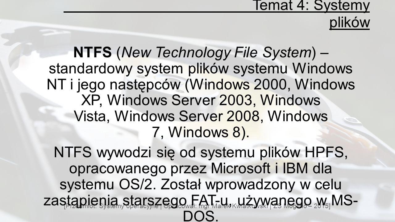 Temat 4: Systemy plików [Przedmiot: Systemy operacyjne | Opracował: mgr Marek Kwiatkowski | ZS Mogilno – 2015] NTFS (New Technology File System) – standardowy system plików systemu Windows NT i jego następców (Windows 2000, Windows XP, Windows Server 2003, Windows Vista, Windows Server 2008, Windows 7, Windows 8).