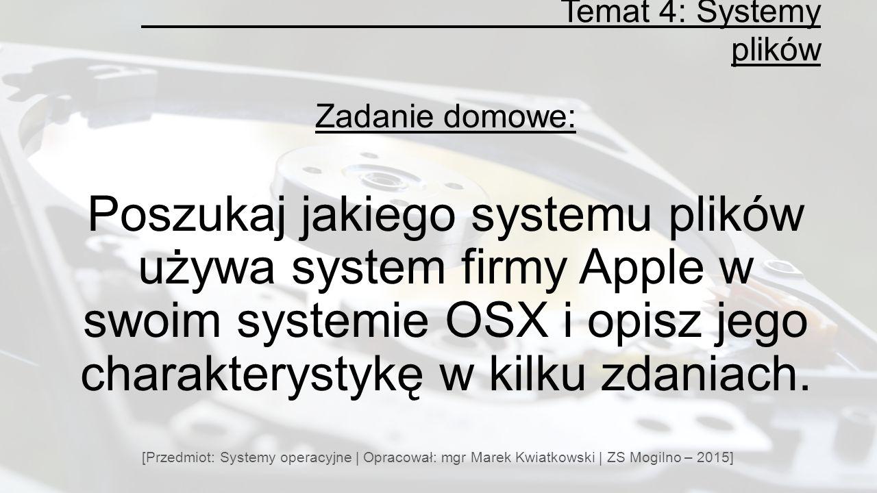 Temat 4: Systemy plików [Przedmiot: Systemy operacyjne | Opracował: mgr Marek Kwiatkowski | ZS Mogilno – 2015] Zadanie domowe: Poszukaj jakiego systemu plików używa system firmy Apple w swoim systemie OSX i opisz jego charakterystykę w kilku zdaniach.