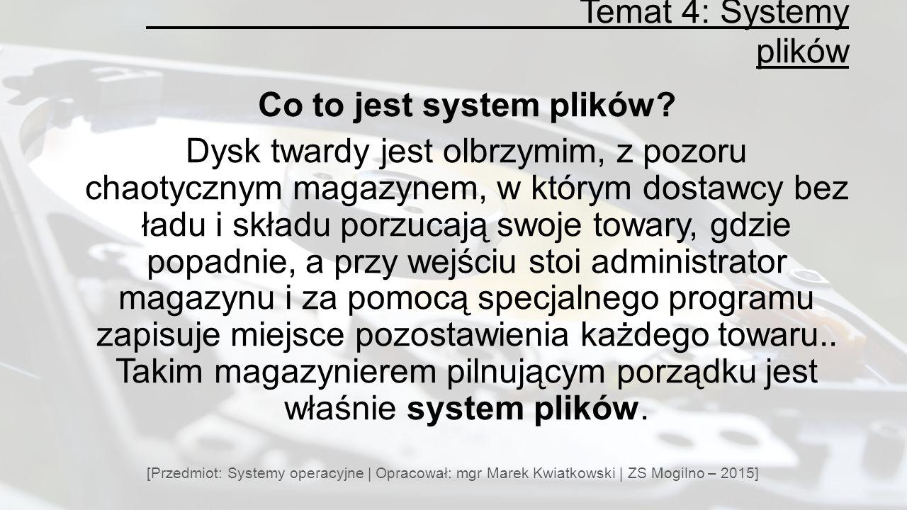 Temat 4: Systemy plików [Przedmiot: Systemy operacyjne | Opracował: mgr Marek Kwiatkowski | ZS Mogilno – 2015] Co to jest system plików.