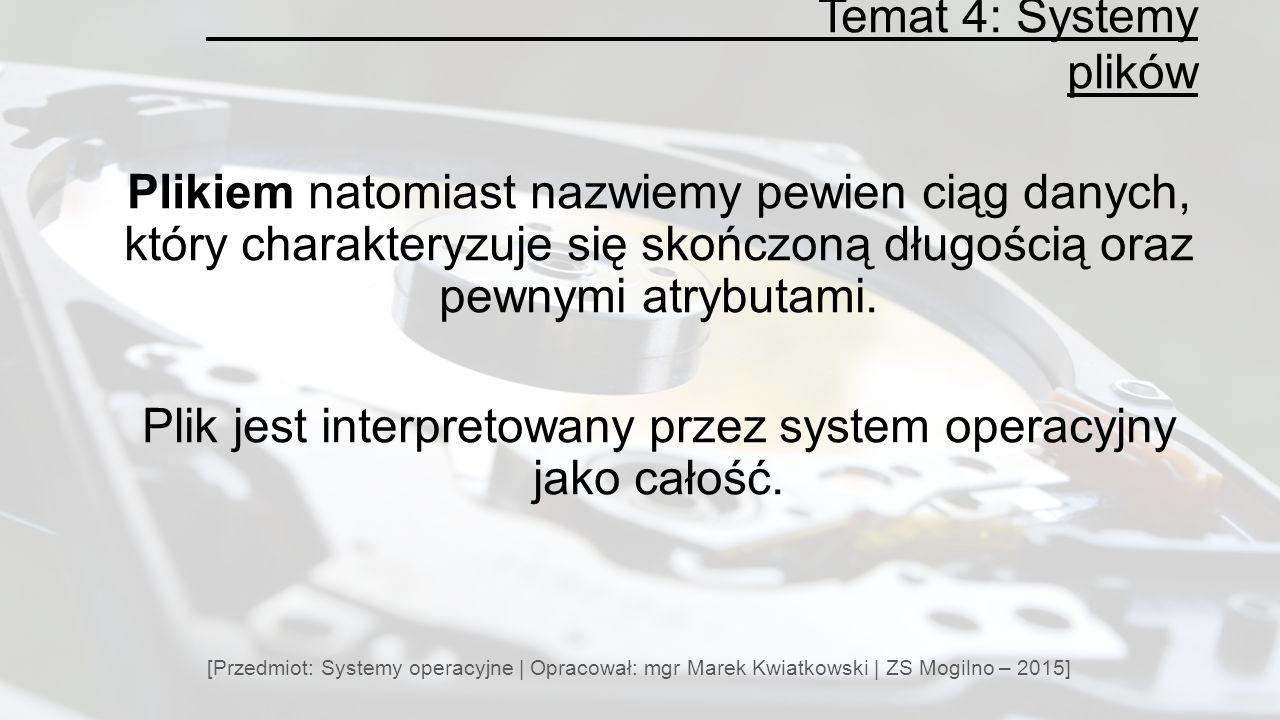 Temat 4: Systemy plików [Przedmiot: Systemy operacyjne | Opracował: mgr Marek Kwiatkowski | ZS Mogilno – 2015] Plikiem natomiast nazwiemy pewien ciąg danych, który charakteryzuje się skończoną długością oraz pewnymi atrybutami.