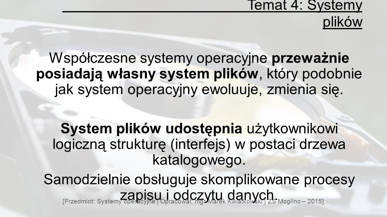 Temat 4: Systemy plików [Przedmiot: Systemy operacyjne | Opracował: mgr Marek Kwiatkowski | ZS Mogilno – 2015] Współczesne systemy operacyjne przeważnie posiadają własny system plików, który podobnie jak system operacyjny ewoluuje, zmienia się.