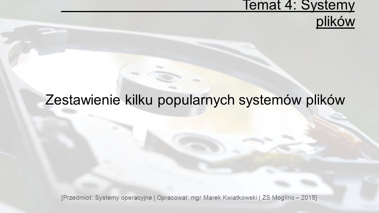 Temat 4: Systemy plików [Przedmiot: Systemy operacyjne | Opracował: mgr Marek Kwiatkowski | ZS Mogilno – 2015] Zestawienie kilku popularnych systemów plików