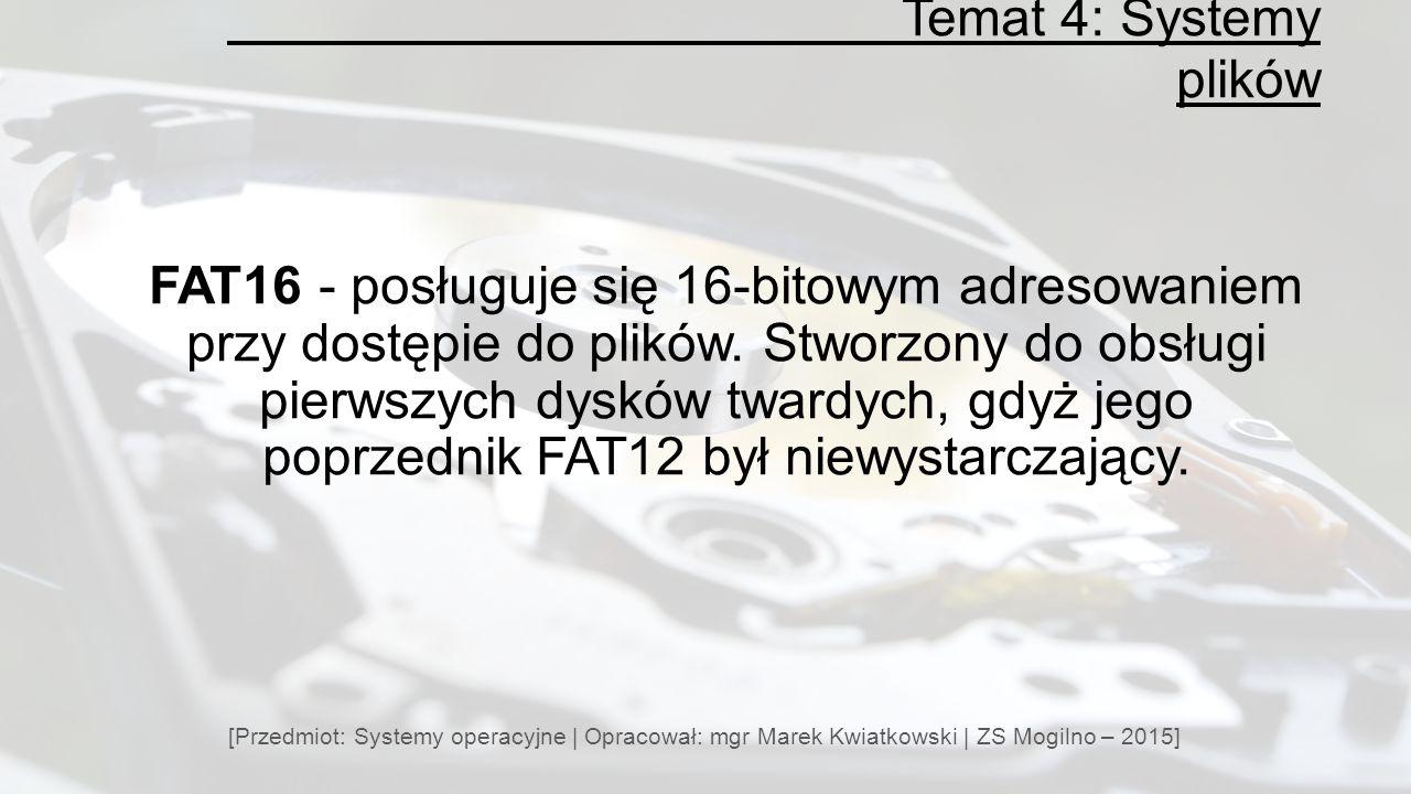 Temat 4: Systemy plików [Przedmiot: Systemy operacyjne | Opracował: mgr Marek Kwiatkowski | ZS Mogilno – 2015] FAT16 - posługuje się 16-bitowym adresowaniem przy dostępie do plików.