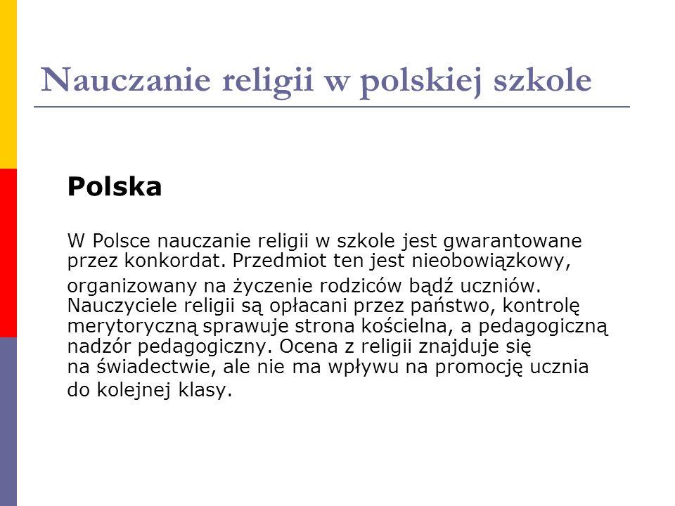 Nauczanie religii w polskiej szkole Polska W Polsce nauczanie religii w szkole jest gwarantowane przez konkordat. Przedmiot ten jest nieobowiązkowy, o