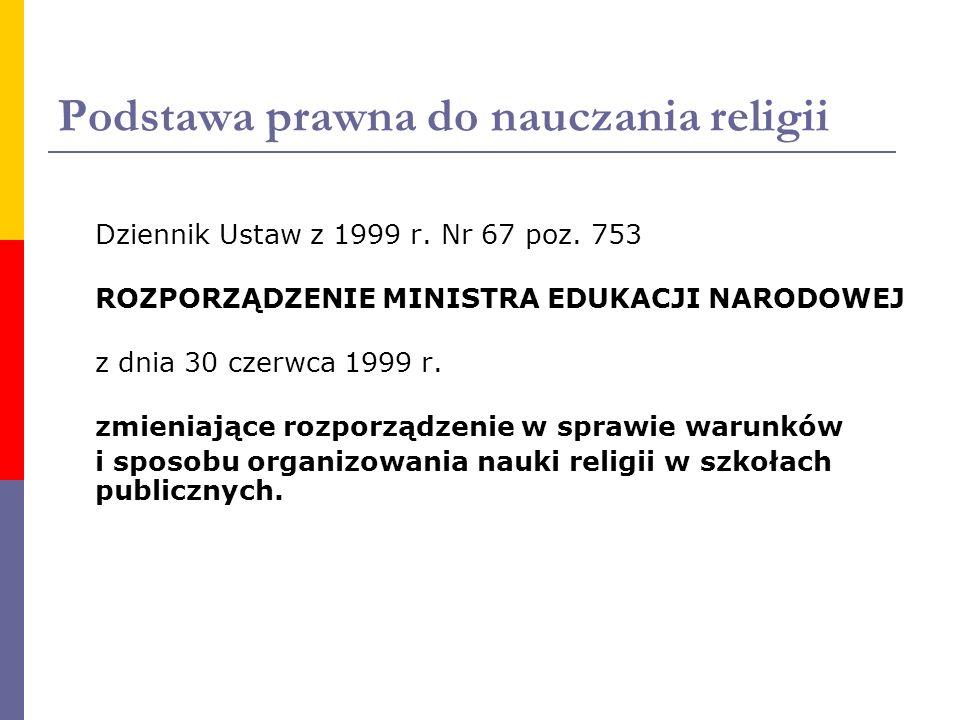 Podstawa prawna do nauczania religii Dziennik Ustaw z 1999 r. Nr 67 poz. 753 ROZPORZĄDZENIE MINISTRA EDUKACJI NARODOWEJ z dnia 30 czerwca 1999 r. zmie