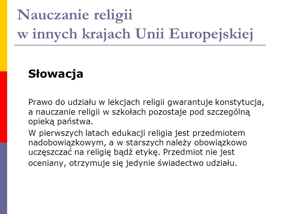 Nauczanie religii w innych krajach Unii Europejskiej Słowacja Prawo do udziału w lekcjach religii gwarantuje konstytucja, a nauczanie religii w szkoła