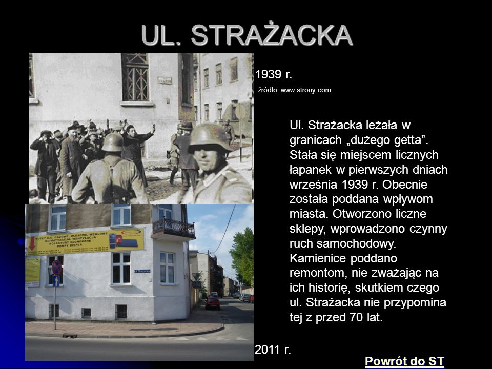 """UL. STRAŻACKA 1939 r. źródło: www.strony.com 2011 r. Ul. Strażacka leżała w granicach """"dużego getta"""". Stała się miejscem licznych łapanek w pierwszych"""