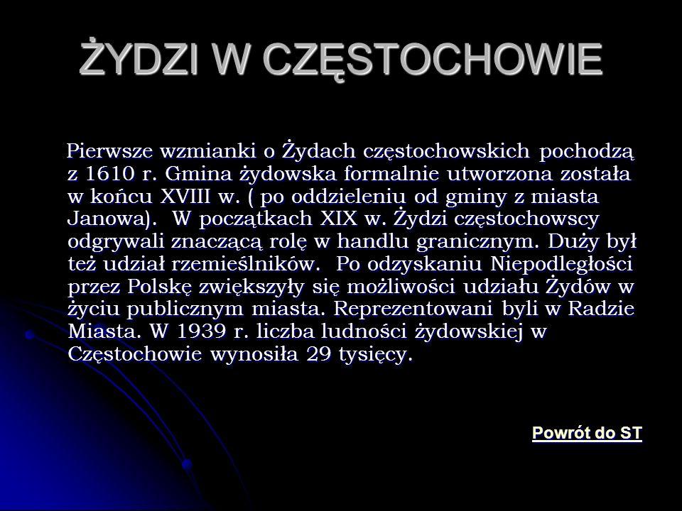 ŻYDZI W CZĘSTOCHOWIE Pierwsze wzmianki o Żydach częstochowskich pochodzą z 1610 r. Gmina żydowska formalnie utworzona została w końcu XVIII w. ( po od