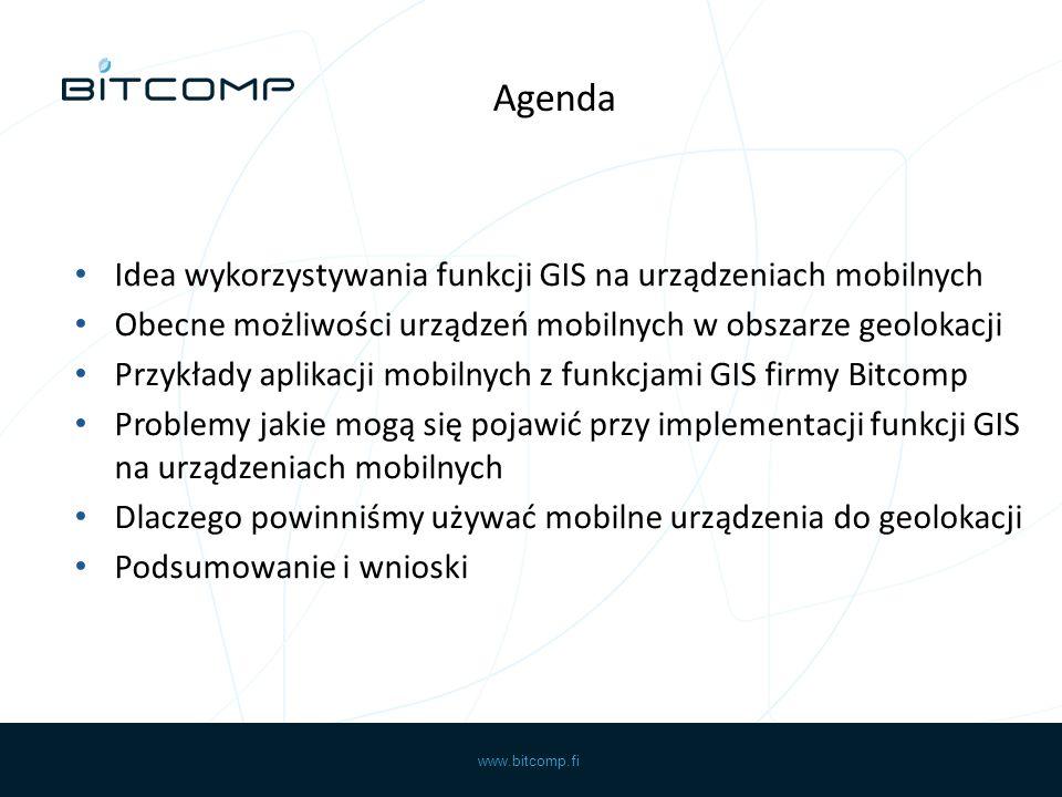 www.bitcomp.fi Idea wykorzystywania funkcji GIS na urządzeniach mobilnych Obecne możliwości urządzeń mobilnych w obszarze geolokacji Przykłady aplikacji mobilnych z funkcjami GIS firmy Bitcomp Problemy jakie mogą się pojawić przy implementacji funkcji GIS na urządzeniach mobilnych Dlaczego powinniśmy używać mobilne urządzenia do geolokacji Podsumowanie i wnioski Agenda