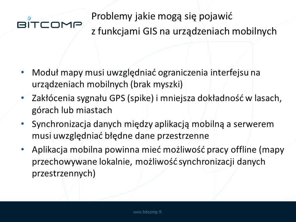 www.bitcomp.fi Moduł mapy musi uwzględniać ograniczenia interfejsu na urządzeniach mobilnych (brak myszki) Zakłócenia sygnału GPS (spike) i mniejsza dokładność w lasach, górach lub miastach Synchronizacja danych między aplikacją mobilną a serwerem musi uwzględniać błędne dane przestrzenne Aplikacja mobilna powinna mieć możliwość pracy offline (mapy przechowywane lokalnie, możliwość synchronizacji danych przestrzennych) Problemy jakie mogą się pojawić z funkcjami GIS na urządzeniach mobilnych