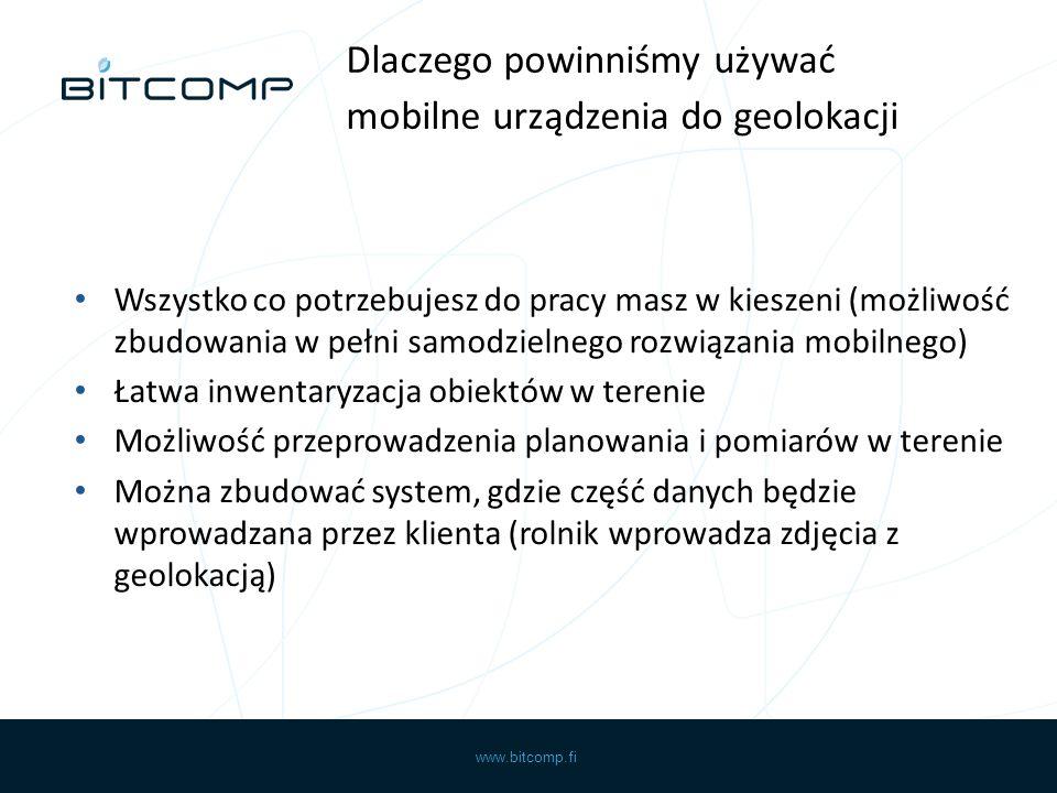 www.bitcomp.fi Wszystko co potrzebujesz do pracy masz w kieszeni (możliwość zbudowania w pełni samodzielnego rozwiązania mobilnego) Łatwa inwentaryzacja obiektów w terenie Możliwość przeprowadzenia planowania i pomiarów w terenie Można zbudować system, gdzie część danych będzie wprowadzana przez klienta (rolnik wprowadza zdjęcia z geolokacją) Dlaczego powinniśmy używać mobilne urządzenia do geolokacji
