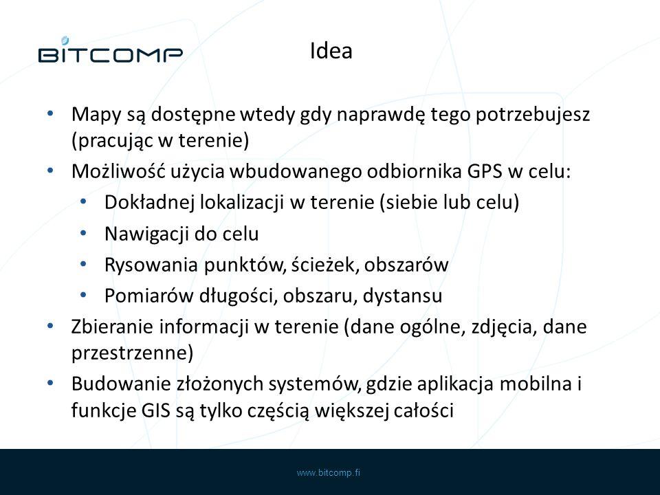 www.bitcomp.fi Mapy są dostępne wtedy gdy naprawdę tego potrzebujesz (pracując w terenie) Możliwość użycia wbudowanego odbiornika GPS w celu: Dokładnej lokalizacji w terenie (siebie lub celu) Nawigacji do celu Rysowania punktów, ścieżek, obszarów Pomiarów długości, obszaru, dystansu Zbieranie informacji w terenie (dane ogólne, zdjęcia, dane przestrzenne) Budowanie złożonych systemów, gdzie aplikacja mobilna i funkcje GIS są tylko częścią większej całości Idea