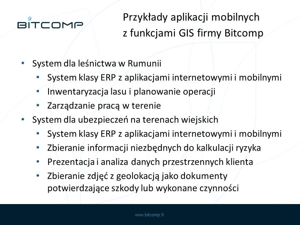 www.bitcomp.fi System dla leśnictwa w Rumunii System klasy ERP z aplikacjami internetowymi i mobilnymi Inwentaryzacja lasu i planowanie operacji Zarządzanie pracą w terenie System dla ubezpieczeń na terenach wiejskich System klasy ERP z aplikacjami internetowymi i mobilnymi Zbieranie informacji niezbędnych do kalkulacji ryzyka Prezentacja i analiza danych przestrzennych klienta Zbieranie zdjęć z geolokacją jako dokumenty potwierdzające szkody lub wykonane czynności Przykłady aplikacji mobilnych z funkcjami GIS firmy Bitcomp