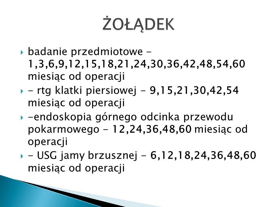  badanie przedmiotowe - 1,3,6,9,12,15,18,21,24,30,36,42,48,54,60 miesiąc od operacji  - rtg klatki piersiowej - 9,15,21,30,42,54 miesiąc od operacji  -endoskopia górnego odcinka przewodu pokarmowego - 12,24,36,48,60 miesiąc od operacji  - USG jamy brzusznej - 6,12,18,24,36,48,60 miesiąc od operacji
