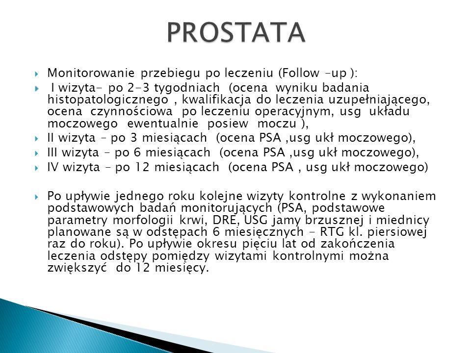  Monitorowanie przebiegu po leczeniu (Follow –up ):   I wizyta- po 2-3 tygodniach (ocena wyniku badania histopatologicznego, kwalifikacja do leczenia uzupełniającego, ocena czynnościowa po leczeniu operacyjnym, usg układu moczowego ewentualnie posiew moczu ),  II wizyta – po 3 miesiącach (ocena PSA,usg ukł moczowego),  III wizyta – po 6 miesiącach (ocena PSA,usg ukł moczowego),  IV wizyta – po 12 miesiącach (ocena PSA, usg ukł moczowego)  Po upływie jednego roku kolejne wizyty kontrolne z wykonaniem podstawowych badań monitorujących (PSA, podstawowe parametry morfologii krwi, DRE, USG jamy brzusznej i miednicy planowane są w odstępach 6 miesięcznych - RTG kl.