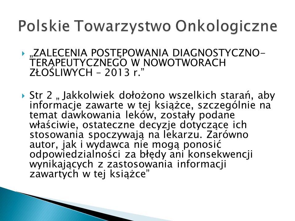 """ """"ZALECENIA POSTĘPOWANIA DIAGNOSTYCZNO- TERAPEUTYCZNEGO W NOWOTWORACH ZŁOŚLIWYCH – 2013 r.""""  Str 2 """" Jakkolwiek dołożono wszelkich starań, aby infor"""