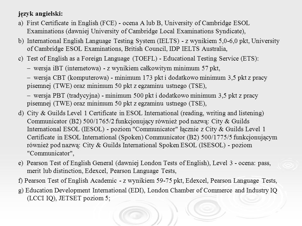 język angielski: a) First Certificate in English (FCE) - ocena A lub B, University of Cambridge ESOL Examinations (dawniej University of Cambridge Local Examinations Syndicate), b) International English Language Testing System (IELTS) - z wynikiem 5,0-6,0 pkt, University of Cambridge ESOL Examinations, British Council, IDP IELTS Australia, c) Test of English as a Foreign Language (TOEFL) - Educational Testing Service (ETS): – wersja iBT (internetowa) - z wynikiem całkowitym minimum 57 pkt, – wersja CBT (komputerowa) - minimum 173 pkt i dodatkowo minimum 3,5 pkt z pracy pisemnej (TWE) oraz minimum 50 pkt z egzaminu ustnego (TSE), – wersja PBT (tradycyjna) - minimum 500 pkt i dodatkowo minimum 3,5 pkt z pracy pisemnej (TWE) oraz minimum 50 pkt z egzaminu ustnego (TSE), d) City & Guilds Level 1 Certificate in ESOL International (reading, writing and listening) Communicator (B2) 500/1765/2 funkcjonujący również pod nazwą: City & Guilds International ESOL (IESOL) - poziom Communicator łącznie z City & Guilds Level 1 Certificate in ESOL International (Spoken) Communicator (B2) 500/1775/5 funkcjonującym również pod nazwą: City & Guilds International Spoken ESOL (ISESOL) - poziom Communicator , e) Pearson Test of English General (dawniej London Tests of English), Level 3 - ocena: pass, merit lub distinction, Edexcel, Pearson Language Tests, f) Pearson Test of English Academic - z wynikiem 59-75 pkt, Edexcel, Pearson Language Tests, g) Education Development International (EDI), London Chamber of Commerce and Industry IQ (LCCI IQ), JETSET poziom 5;