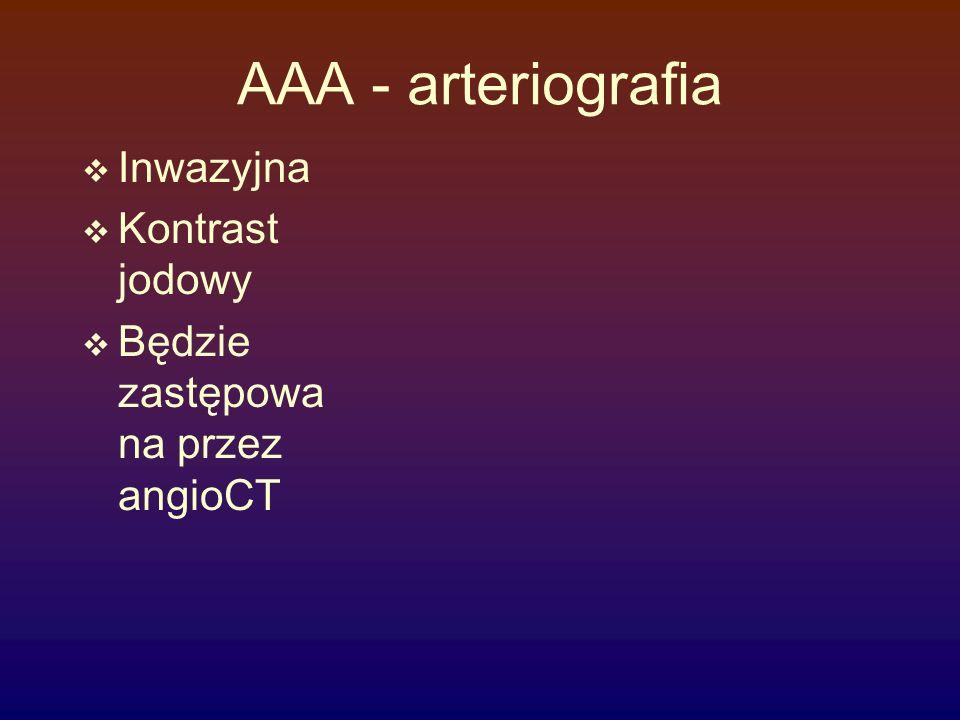 AAA - arteriografia  Inwazyjna  Kontrast jodowy  Będzie zastępowa na przez angioCT
