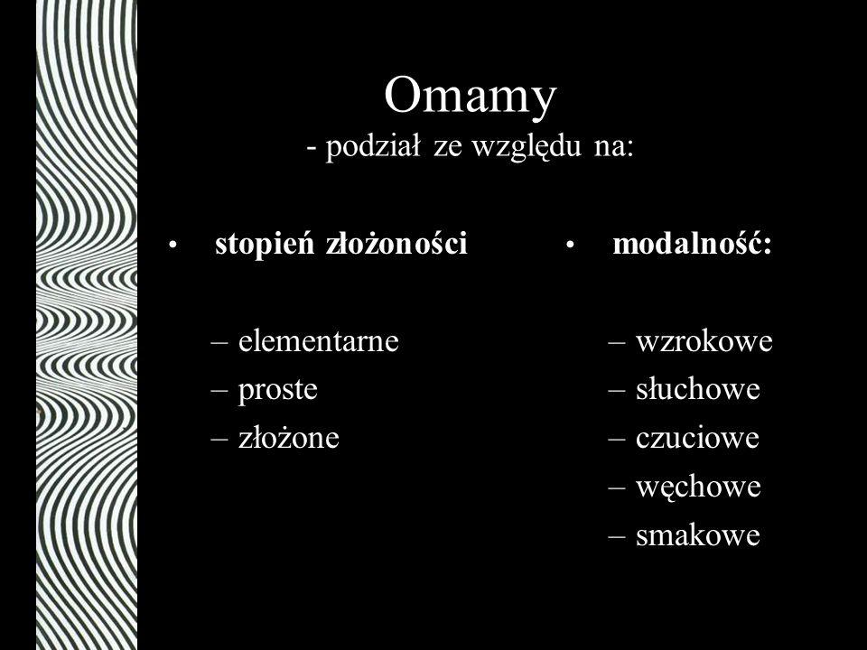 Omamy - podział ze względu na: modalność: –wzrokowe –słuchowe –czuciowe –węchowe –smakowe stopień złożoności –elementarne –proste –złożone