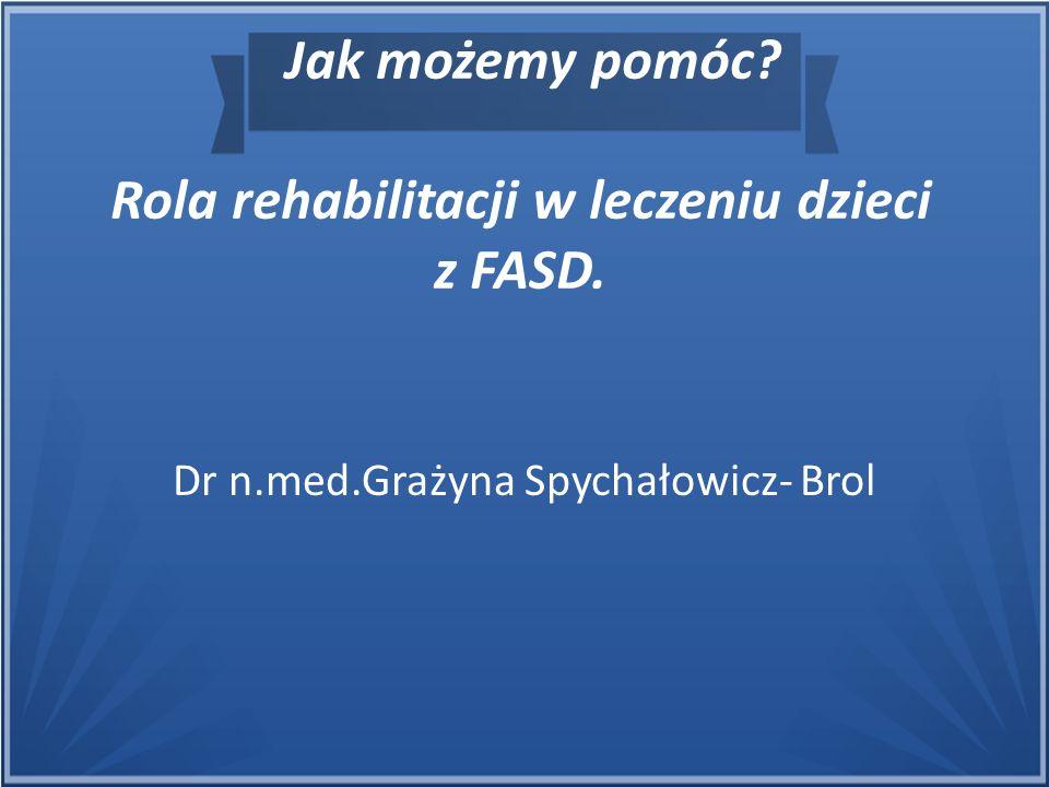 Jak możemy pomóc? Rola rehabilitacji w leczeniu dzieci z FASD. Dr n.med.Grażyna Spychałowicz- Brol