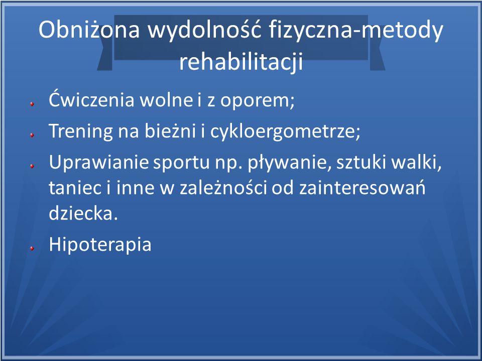 Obniżona wydolność fizyczna-metody rehabilitacji Ćwiczenia wolne i z oporem; Trening na bieżni i cykloergometrze; Uprawianie sportu np. pływanie, sztu