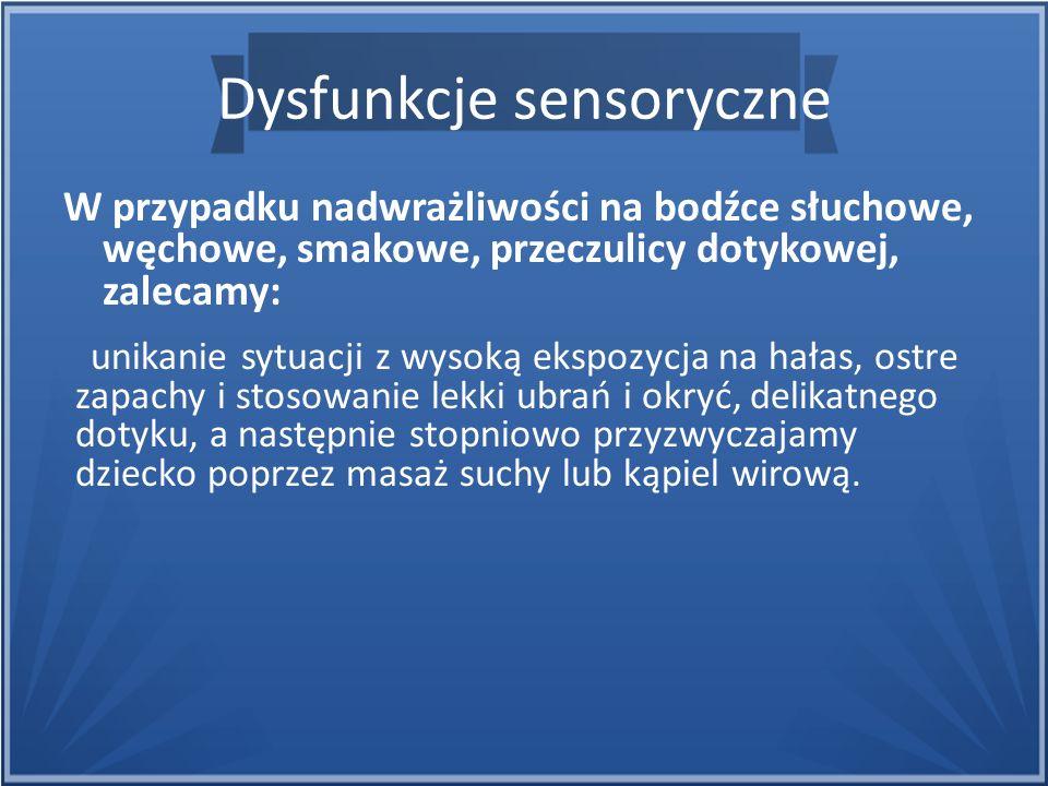 Dysfunkcje sensoryczne W przypadku nadwrażliwości na bodźce słuchowe, węchowe, smakowe, przeczulicy dotykowej, zalecamy: unikanie sytuacji z wysoką ek