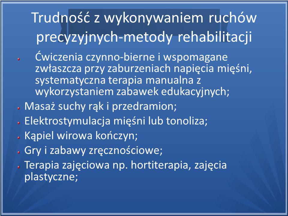 Trudność z wykonywaniem ruchów precyzyjnych-metody rehabilitacji Ćwiczenia czynno-bierne i wspomagane zwłaszcza przy zaburzeniach napięcia mięśni, sys