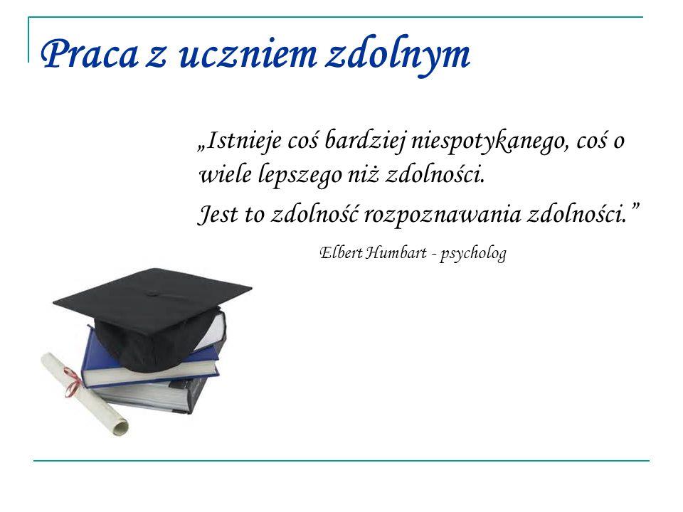 """Praca z uczniem zdolnym """"Istnieje coś bardziej niespotykanego, coś o wiele lepszego niż zdolności."""