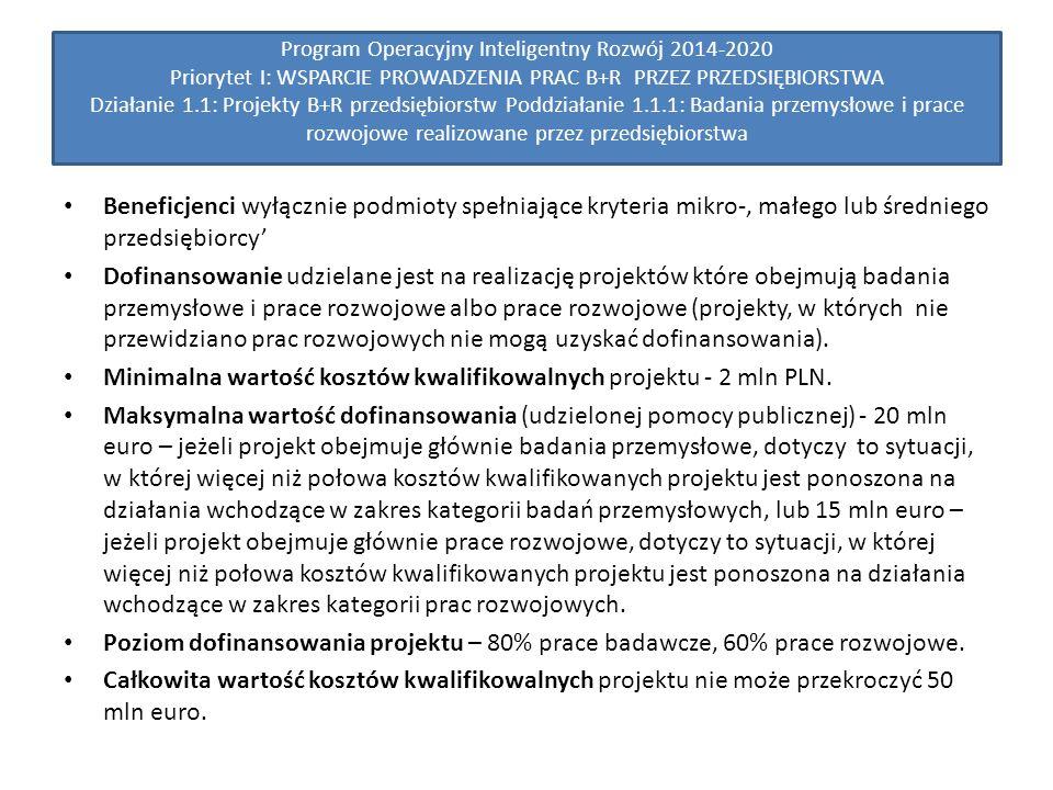 Program Operacyjny Inteligentny Rozwój 2014-2020 Priorytet I: WSPARCIE PROWADZENIA PRAC B+R PRZEZ PRZEDSIĘBIORSTWA Działanie 1.1: Projekty B+R przedsiębiorstw Poddziałanie 1.1.1: Badania przemysłowe i prace rozwojowe realizowane przez przedsiębiorstwa Beneficjenci wyłącznie podmioty spełniające kryteria mikro-, małego lub średniego przedsiębiorcy' Dofinansowanie udzielane jest na realizację projektów które obejmują badania przemysłowe i prace rozwojowe albo prace rozwojowe (projekty, w których nie przewidziano prac rozwojowych nie mogą uzyskać dofinansowania).